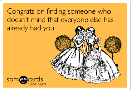 Congrats on finding someone who doesn't mind that everyone else has already had you