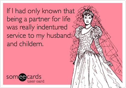If I had only known thatbeing a partner for lifewas really indenturedservice to my husbandand childern.