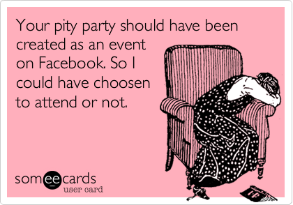 Your pity party should have been created as an eventon Facebook. So Icould have choosento attend or not.
