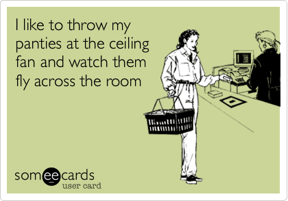 I like to throw mypanties at the ceilingfan and watch themfly across the room