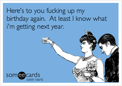 Here's to you fucking up my birthday again.  At least I know what i'm getting next year.
