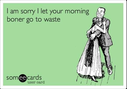 I am sorry I let your morningboner go to waste