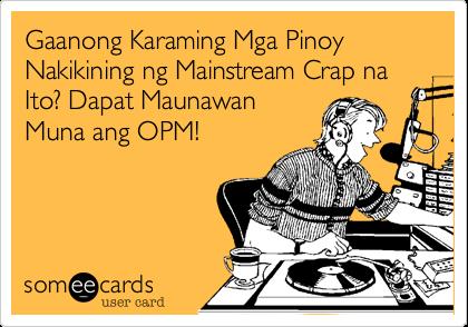Gaanong Karaming Mga Pinoy Nakikining ng Mainstream Crap na Ito? Dapat MaunawanMuna ang OPM!