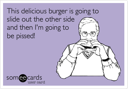 This delicious burger is going to slide out the other sideand then I'm going tobe pissed!