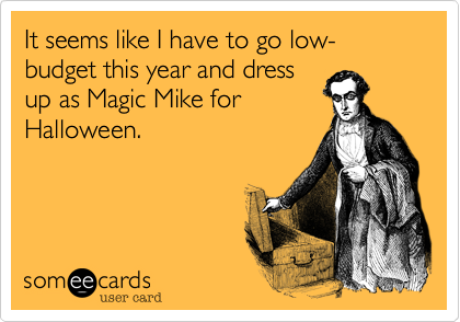 It seems like I have to go low-budget this year and dressup as Magic Mike forHalloween.