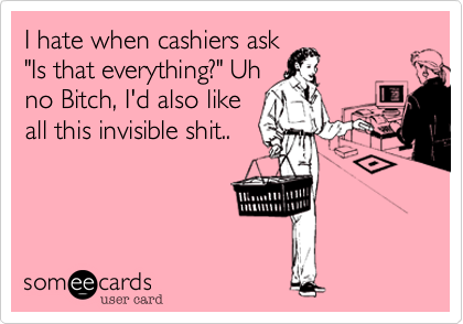 I hate when cashiers ask