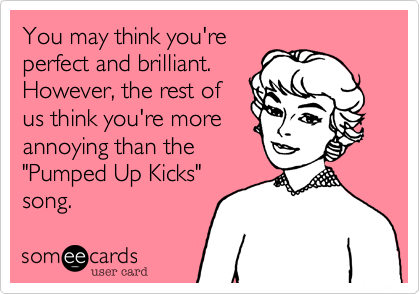 """You may think you'reperfect and brilliant.However, the rest ofus think you're moreannoying than the""""Pumped Up Kicks""""song."""