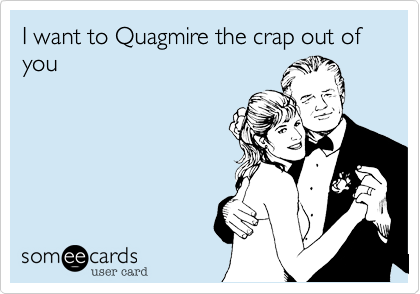I want to Quagmire the crap out of you