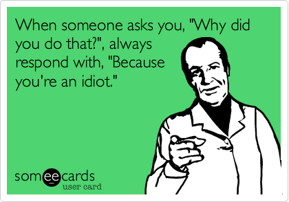 """When someone asks you, """"Why did you do that?"""", alwaysrespond with, """"Becauseyou're an idiot."""""""