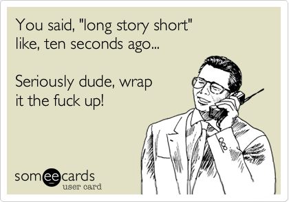 """You said, """"long story short"""" like, ten seconds ago... Seriously dude, wrap it the fuck up!"""