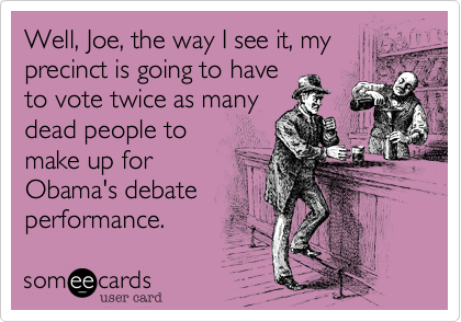 Well, Joe, the way I see it, my precinct is going to have to vote twice as manydead people tomake up for Obama's debateperformance.
