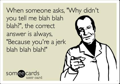 "When someone asks, ""Why didn't you tell me blah blahblah?"", the correctanswer is always,""Because you're a jerkblah blah blah!"""
