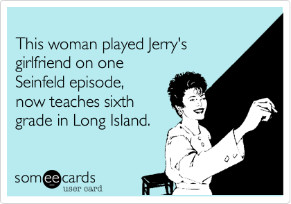 This woman played Jerry's girlfriend on oneSeinfeld episode, now teaches sixthgrade in Long Island.