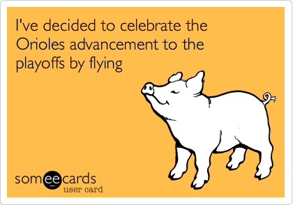 I've decided to celebrate the Orioles advancement to the playoffs by flying