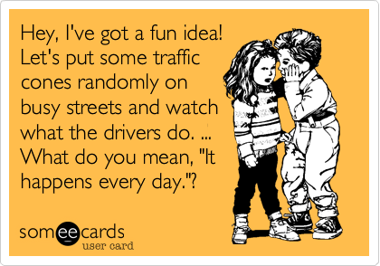 """Hey, I've got a fun idea!Let's put some trafficcones randomly onbusy streets and watchwhat the drivers do. ...What do you mean, """"Ithappens every day.""""?"""