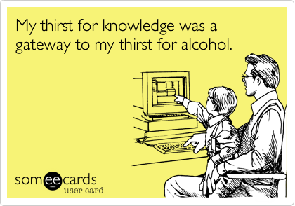 My thirst for knowledge was a gateway to my thirst for alcohol.