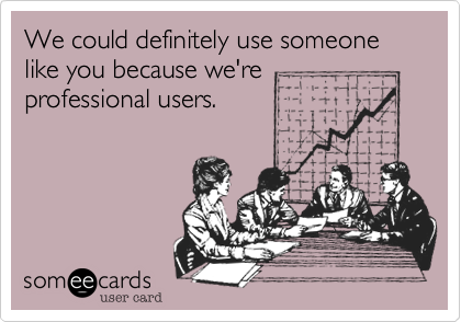 We could definitely use someone like you because we'reprofessional users.