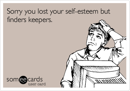 Sorry you lost your self-esteem but finders keepers.