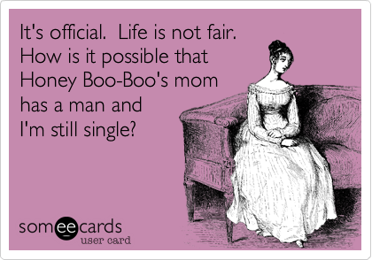 It's official.  Life is not fair.How is it possible thatHoney Boo-Boo's momhas a man andI'm still single?