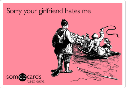 Sorry your girlfriend hates me