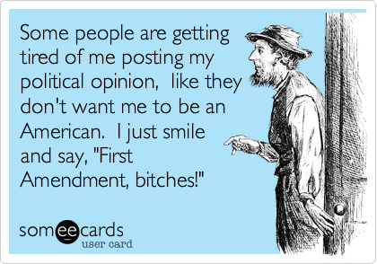 """Some people are gettingtired of me posting mypolitical opinion,  like theydon't want me to be anAmerican.  I just smileand say, """"FirstAmendment, bitches!"""""""