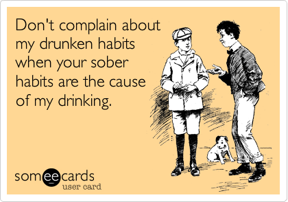 Don't complain aboutmy drunken habitswhen your soberhabits are the causeof my drinking.