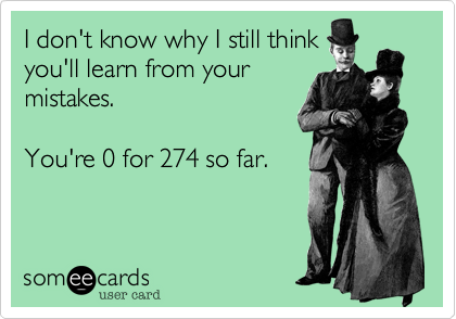 I don't know why I still thinkyou'll learn from yourmistakes. You're 0 for 274 so far.