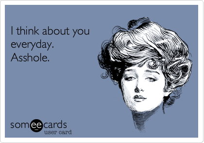 I Think About You Everyday Asshole Confession Ecard
