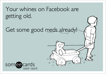 Your whines on Facebook are getting old.Get some good meds already!