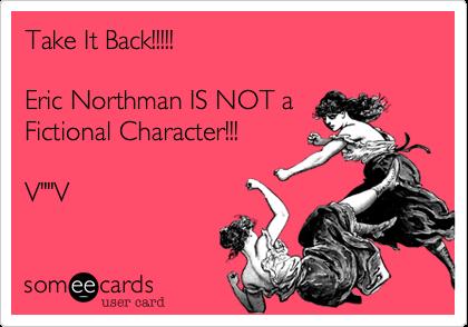 "Take It Back!!!!!Eric Northman IS NOT aFictional Character!!!V""""V"