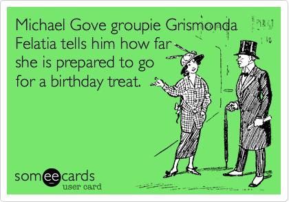 Michael Gove groupie Grismonda Felatia tells him how far