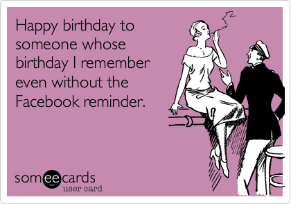 Happy Birthday To Someone Whose I Remember Even Without The Facebook Reminder