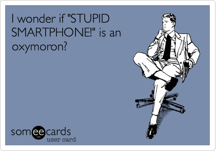 "I wonder if ""STUPIDSMARTPHONE!"" is anoxymoron?"