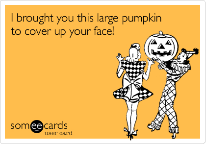 I brought you this large pumpkin to cover up your face!