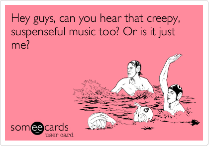 Hey guys, can you hear that creepy, suspenseful music too? Or is it just me?