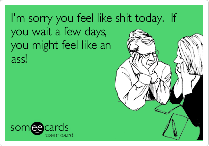 I'm sorry you feel like shit today.  If you wait a few days,