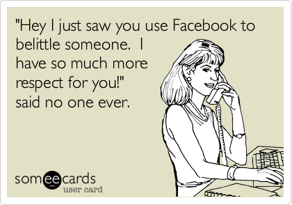 """Hey I just saw you use Facebook to belittle someone.  I
