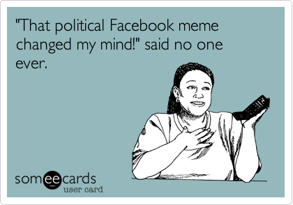 That Political Facebook Meme Changed My Mind Said No One Ever