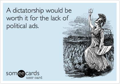 A dictatorship would beworth it for the lack ofpolitical ads.