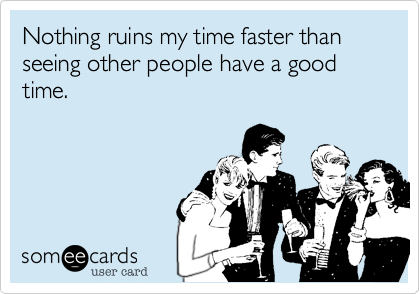Nothing ruins my time faster than seeing other people have a good time.