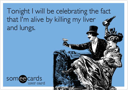 Tonight I will be celebrating the fact that I'm alive by killing my liverand lungs.