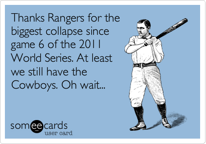 Thanks Rangers for thebiggest collapse sincegame 6 of the 2011World Series. At leastwe still have theCowboys. Oh wait...