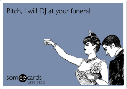 Bitch, I will DJ at your funeral