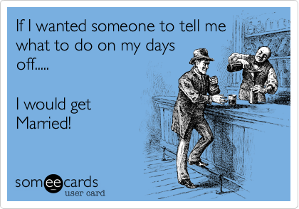 If I wanted someone to tell mewhat to do on my daysoff.....I would get Married!