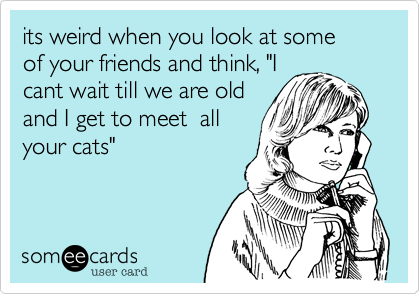 """its weird when you look at some  of your friends and think, """"Icant wait till we are oldand I get to meet  allyour cats"""""""