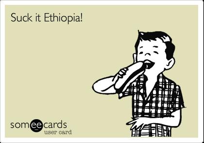 Suck it Ethiopia!