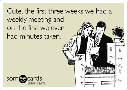 Cute, the first three weeks we had a weekly meeting and