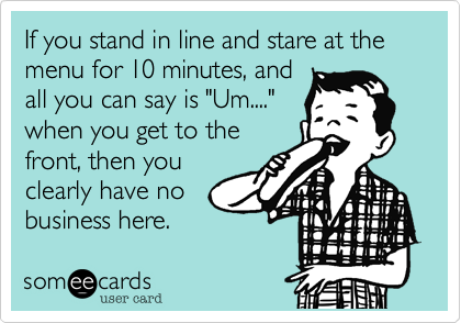 """If you stand in line and stare at the menu for 10 minutes, andall you can say is """"Um...."""" when you get to thefront, then youclearly have nobusiness here."""
