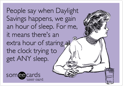 People say when DaylightSavings happens, we gainan hour of sleep. For me,it means there's anextra hour of staring atthe clock trying toget ANY sleep.