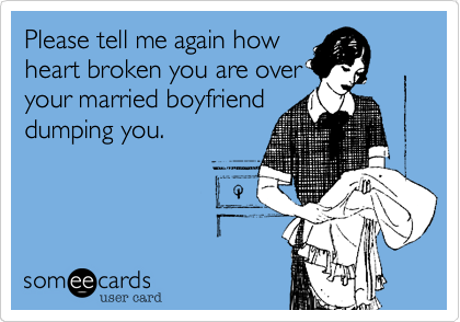 Please tell me again howheart broken you are overyour married boyfrienddumping you.